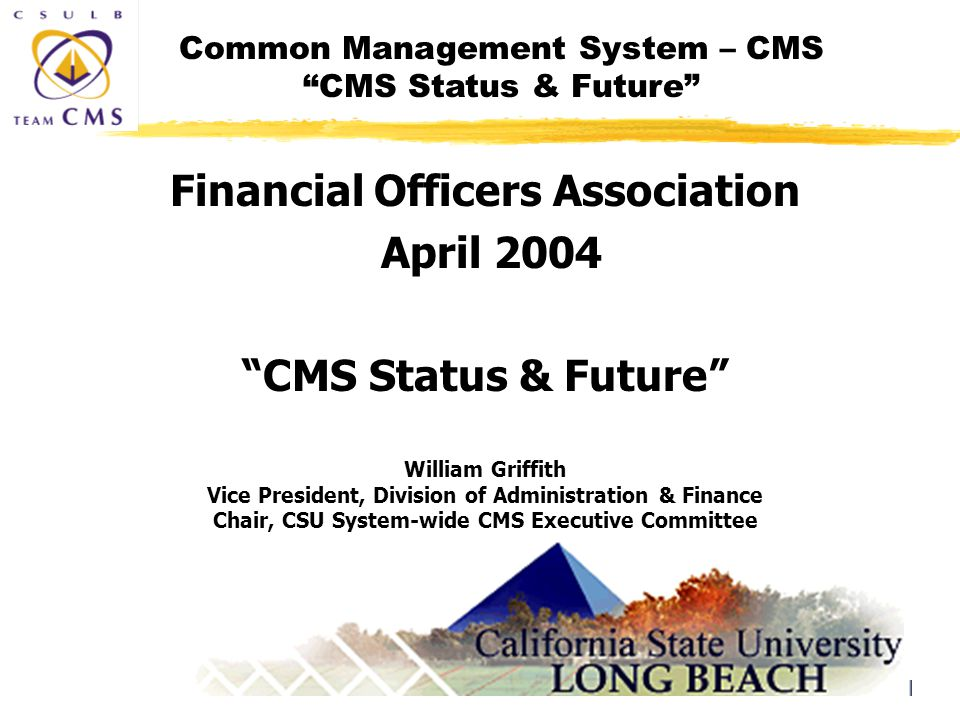 Common Management System – CMS CMS Status & Future 1 Financial Officers Association April 2004 CMS Status & Future William Griffith Vice President, Division of Administration & Finance Chair, CSU System-wide CMS Executive Committee