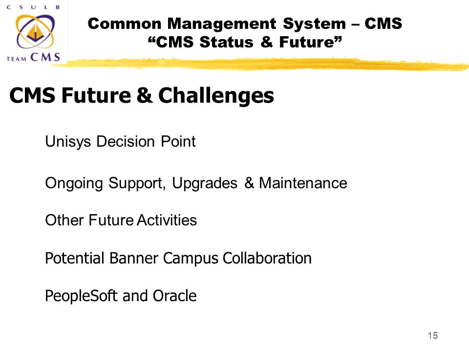 Common Management System – CMS CMS Status & Future 15 Unisys Decision Point Ongoing Support, Upgrades & Maintenance Other Future Activities Potential Banner Campus Collaboration PeopleSoft and Oracle CMS Future & Challenges