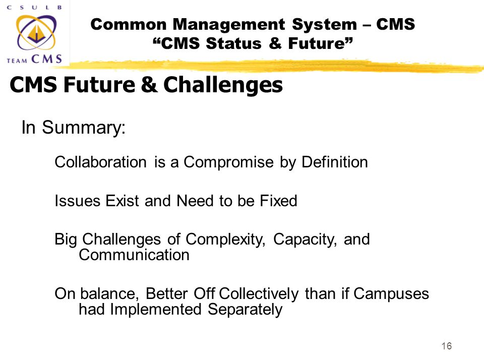 Common Management System – CMS CMS Status & Future 16 In Summary: Collaboration is a Compromise by Definition Issues Exist and Need to be Fixed Big Challenges of Complexity, Capacity, and Communication On balance, Better Off Collectively than if Campuses had Implemented Separately CMS Future & Challenges