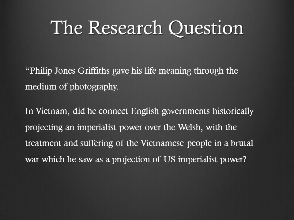 The Research Question Philip Jones Griffiths gave his life meaning through the medium of photography.