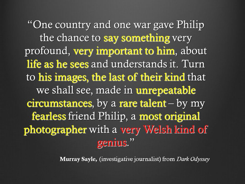 One country and one war gave Philip the chance to say something very profound, very important to him, about life as he sees and understands it.