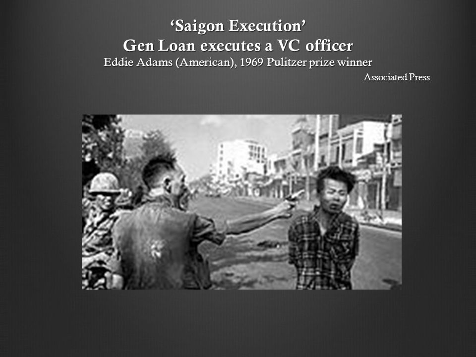 'Saigon Execution' Gen Loan executes a VC officer Eddie Adams (American), 1969 Pulitzer prize winner Associated Press
