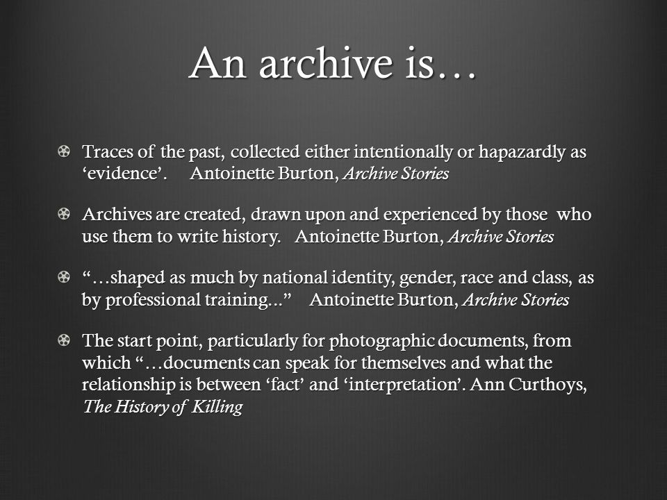 An archive is… Traces of the past, collected either intentionally or hapazardly as 'evidence'.