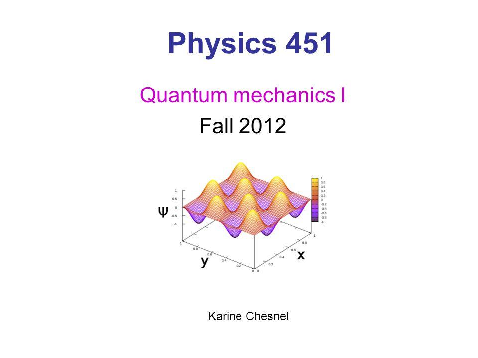 Class: M, W, F at 9 am C285 ESC Physics 451 Quantum Mechanics - Foundations Instructor: Karine Chesnel N319 ESC 801-422-5687 kchesnel@byu.edu Office hours: MWF 10-11am Teaching assistant: Muxue Liu angela19881217@hotmail.com