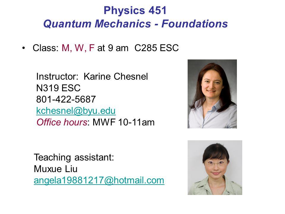 Class: M, W, F at 9 am C285 ESC Physics 451 Quantum Mechanics - Foundations Instructor: Karine Chesnel N319 ESC 801-422-5687 kchesnel@byu.edu Office h