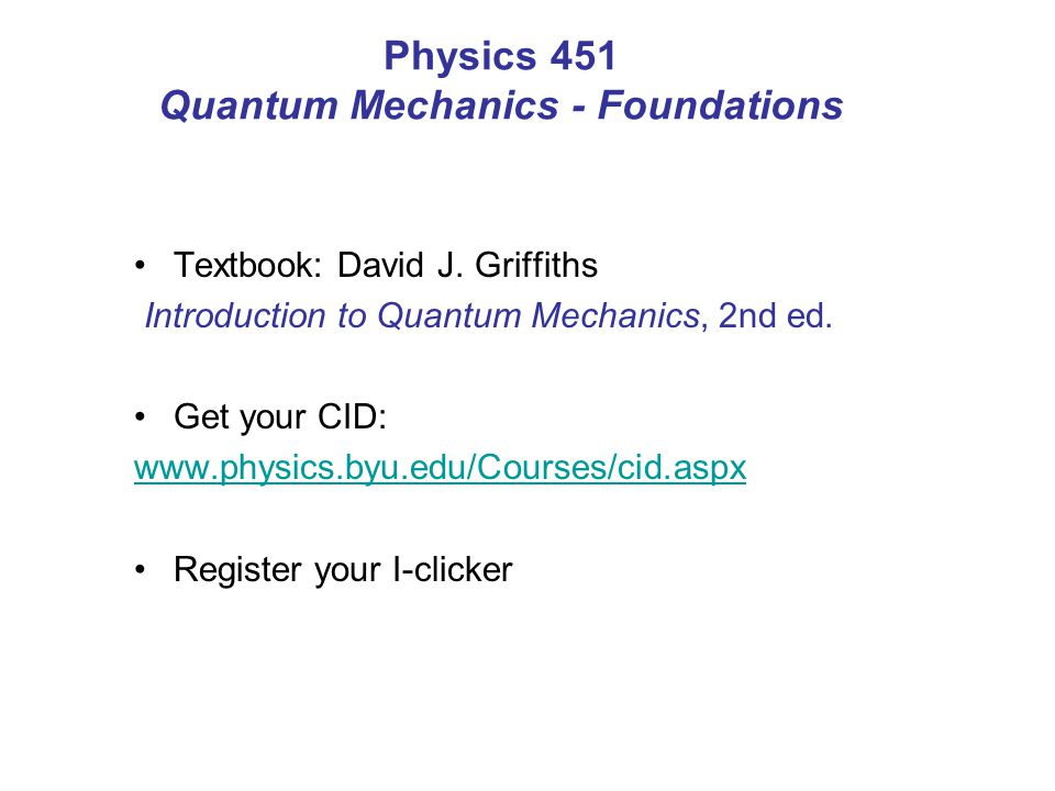 Physics 451- schedule Aug 27 – Sept 21 Exam I: Sep 24- Sep 27 Schrödinger equation Wave function Stationary states Harmonic oscillator Infinite square well Free particle Oct 29 – Nov 16 Exam III: Nov 16- Nov 20 Schrödinger equation in spherical coordinates Hydrogen atom Angular momentum Spin Nov 26 – Dec 5 Final Exam: W Dec 12, 7am Two-particles systems Atoms Solids Final review Sep 26 – Oct 22 Delta function potential Finite square well Formalism Uncertainty principle Exam II: Oct 22 - Oct 25 APS Four corners Oct 26-27