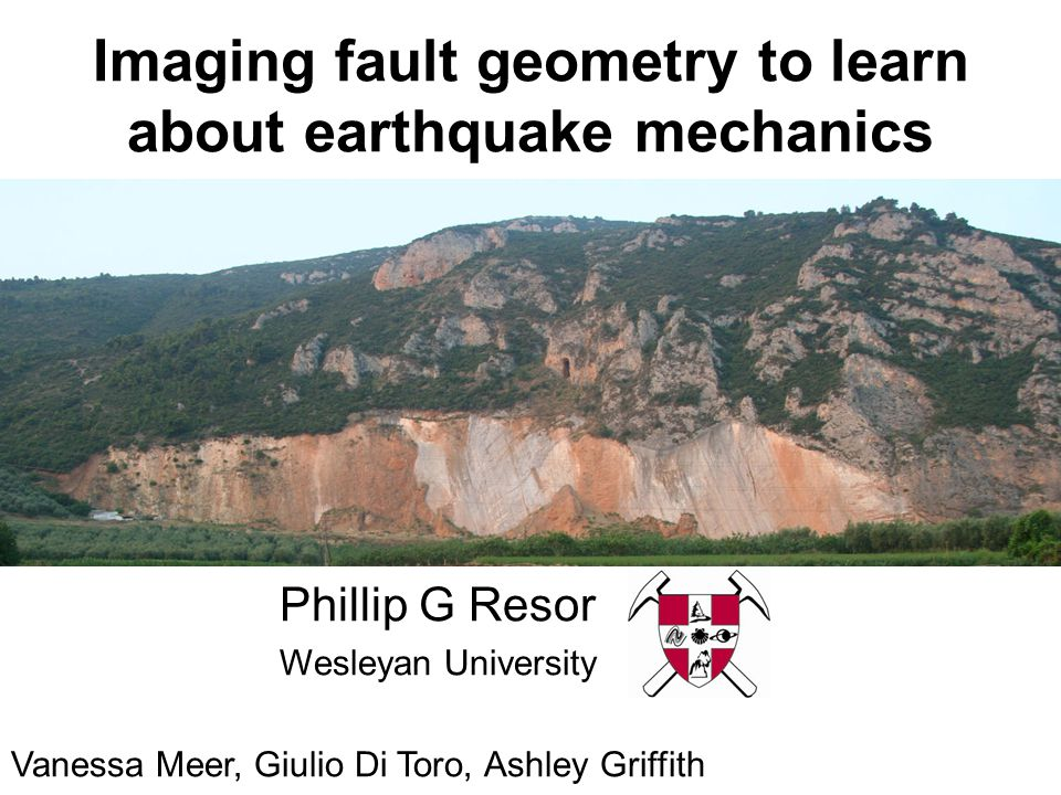 Imaging fault geometry to learn about earthquake mechanics Phillip G Resor Wesleyan University Vanessa Meer, Giulio Di Toro, Ashley Griffith