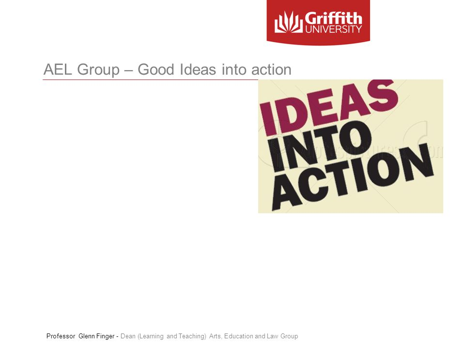 AEL Group – Good Ideas into action Professor Glenn Finger - Dean (Learning and Teaching) Arts, Education and Law Group