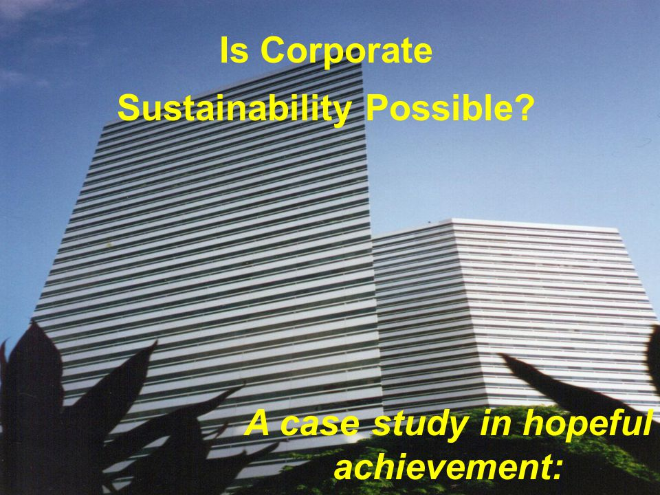 Is Corporate Sustainability Possible? A case study in hopeful achievement: