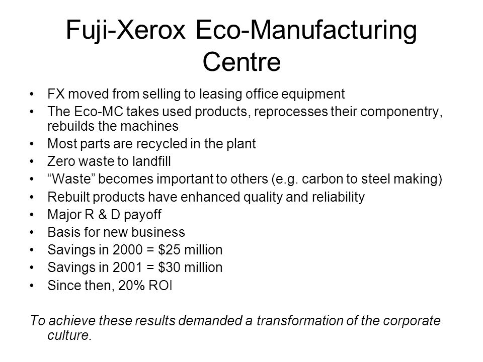 Fuji-Xerox Eco-Manufacturing Centre FX moved from selling to leasing office equipment The Eco-MC takes used products, reprocesses their componentry, r