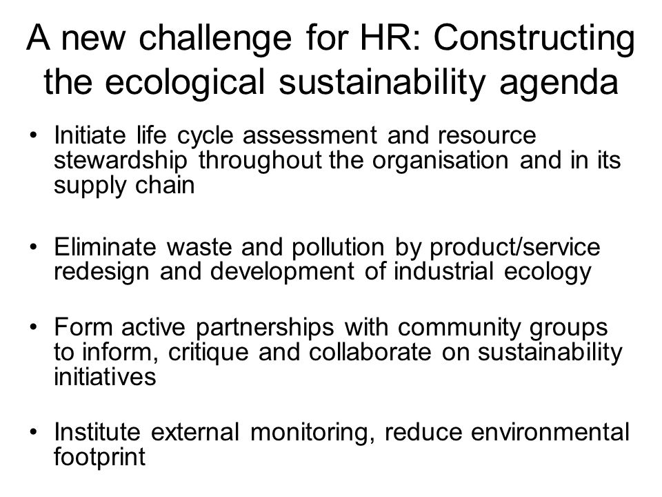 A new challenge for HR: Constructing the ecological sustainability agenda Initiate life cycle assessment and resource stewardship throughout the organ