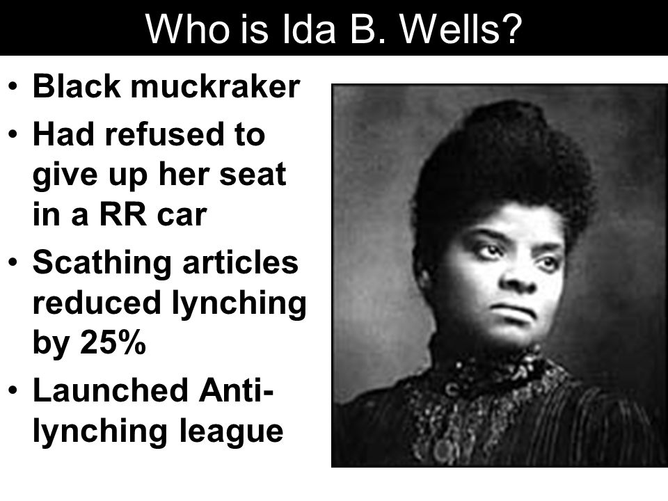Who is Ida B. Wells? Black muckraker Had refused to give up her seat in a RR car Scathing articles reduced lynching by 25% Launched Anti- lynching lea