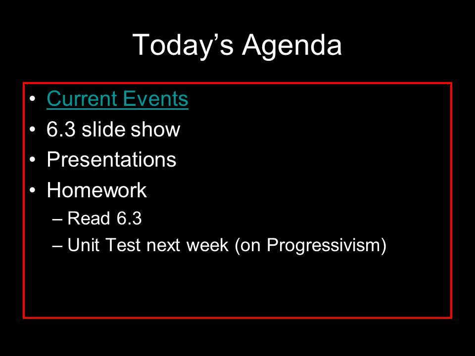 Today's Agenda Current Events 6.3 slide show Presentations Homework –Read 6.3 –Unit Test next week (on Progressivism)