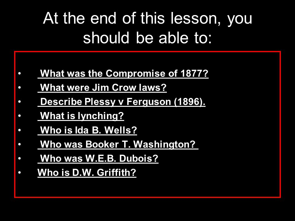 At the end of this lesson, you should be able to: What was the Compromise of 1877? What were Jim Crow laws? Describe Plessy v Ferguson (1896). What is