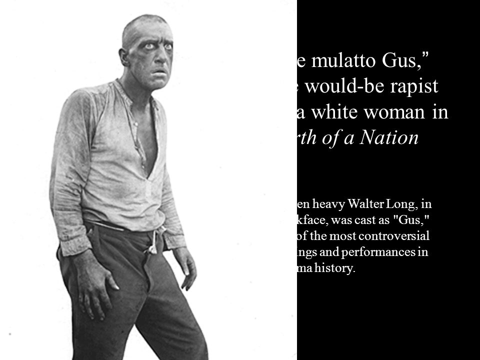 the mulatto Gus, the would-be rapist of a white woman in Birth of a Nation Screen heavy Walter Long, in blackface, was cast as Gus, one of the most controversial castings and performances in cinema history.