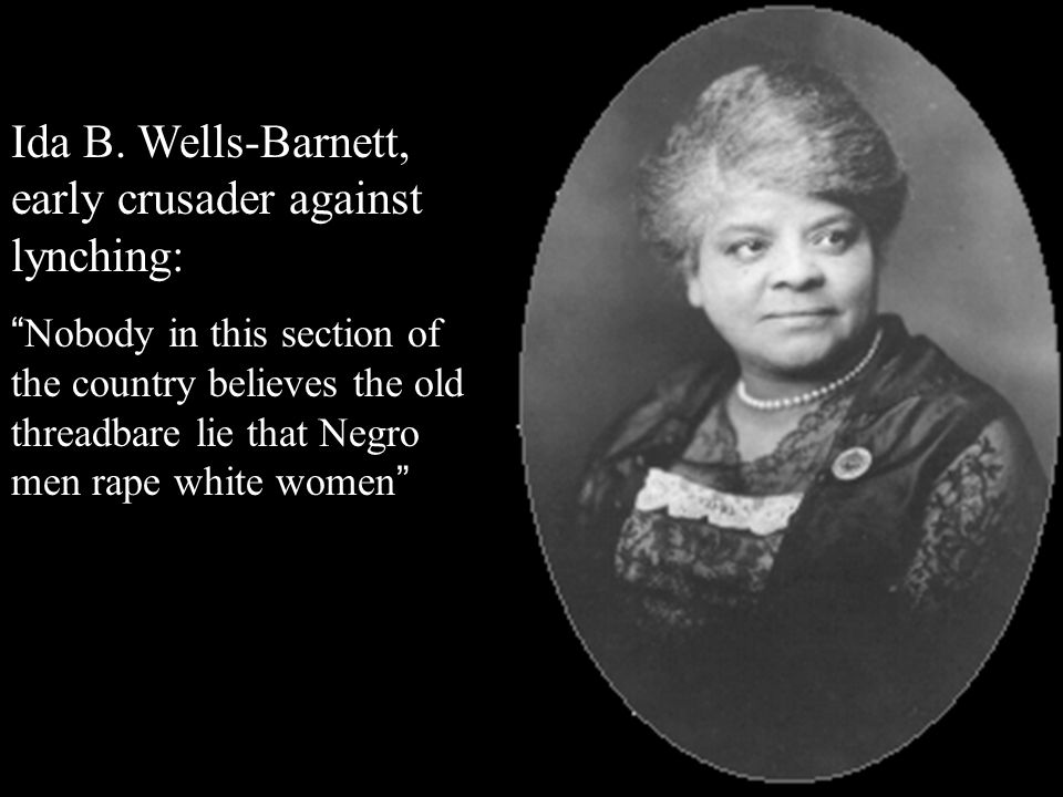 "Ida B. Wells-Barnett, early crusader against lynching: "" Nobody in this section of the country believes the old threadbare lie that Negro men rape whi"