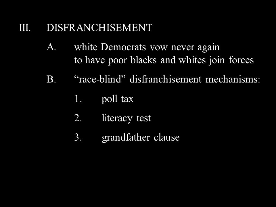 III.DISFRANCHISEMENT A.white Democrats vow never again to have poor blacks and whites join forces B. race-blind disfranchisement mechanisms: 1.poll tax 2.literacy test 3.grandfather clause