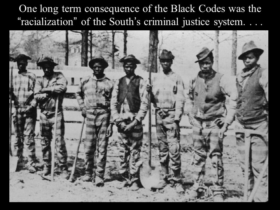 One long term consequence of the Black Codes was the racialization of the South ' s criminal justice system....