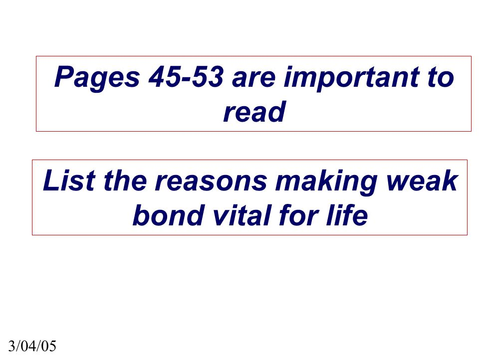 Pages 45-53 are important to read 3/04/05 List the reasons making weak bond vital for life