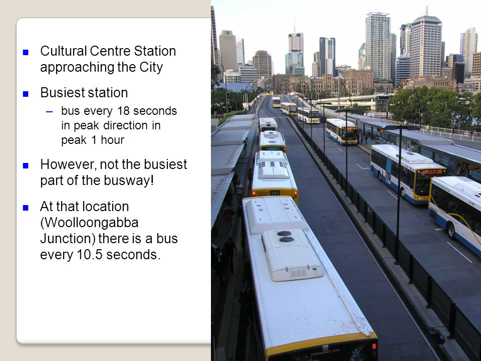n Cultural Centre Station approaching the City n Busiest station –bus every 18 seconds in peak direction in peak 1 hour n However, not the busiest part of the busway.
