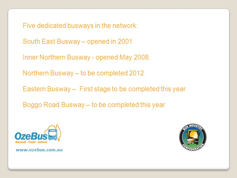 Five dedicated busways in the network: South East Busway – opened in 2001 Inner Northern Busway - opened May 2008.