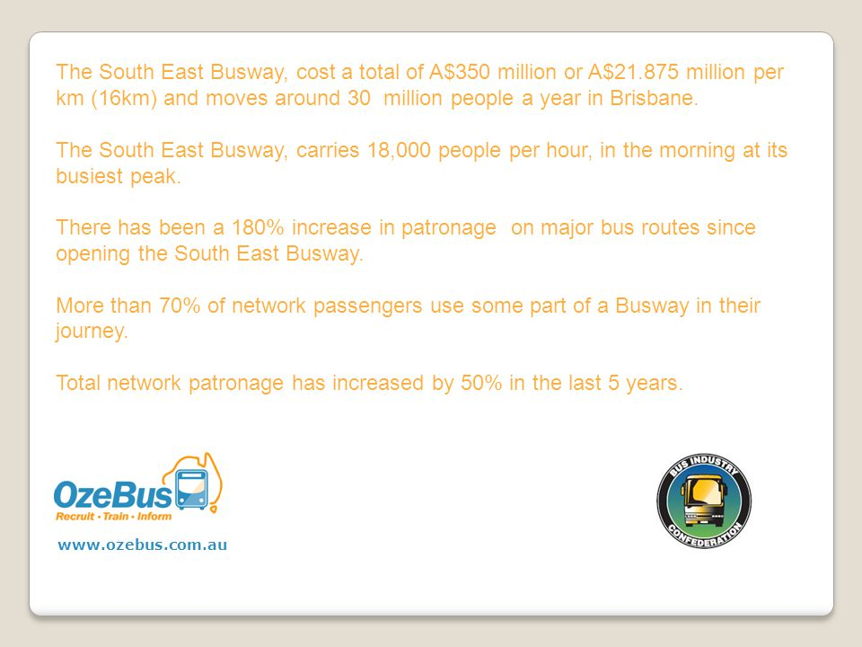 The South East Busway, cost a total of A$350 million or A$21.875 million per km (16km) and moves around 30 million people a year in Brisbane.