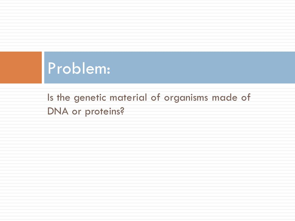 Is the genetic material of organisms made of DNA or proteins Problem: