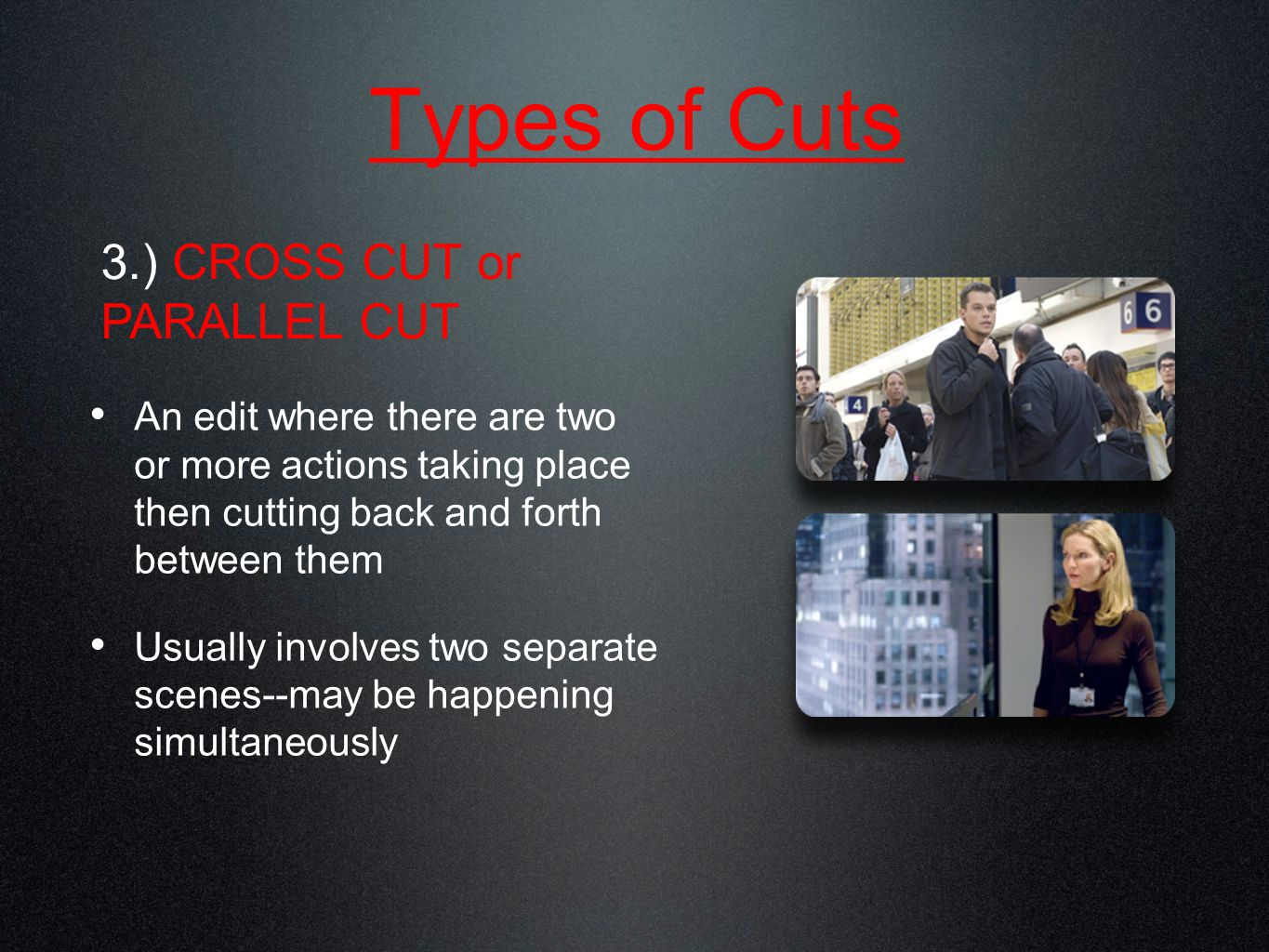 Types of Cuts An edit where there are two or more actions taking place then cutting back and forth between them Usually involves two separate scenes--may be happening simultaneously 3.) CROSS CUT or PARALLEL CUT