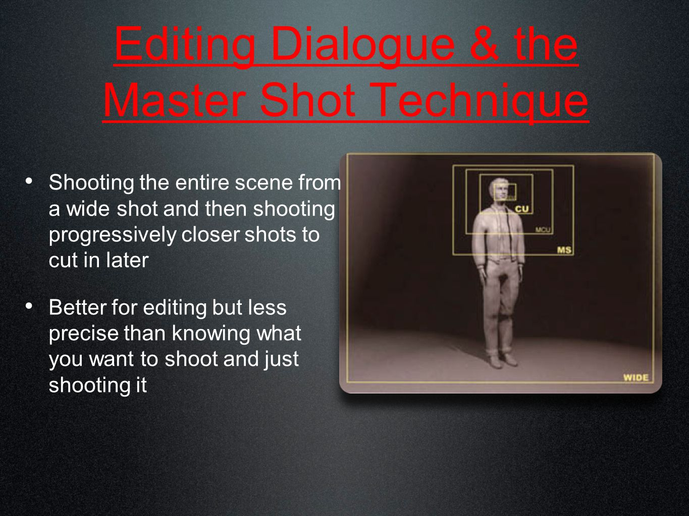 Editing Dialogue & the Master Shot Technique Shooting the entire scene from a wide shot and then shooting progressively closer shots to cut in later Better for editing but less precise than knowing what you want to shoot and just shooting it