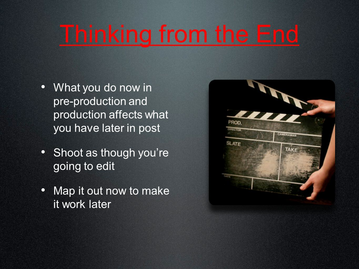 Thinking from the End What you do now in pre-production and production affects what you have later in post Shoot as though you're going to edit Map it out now to make it work later