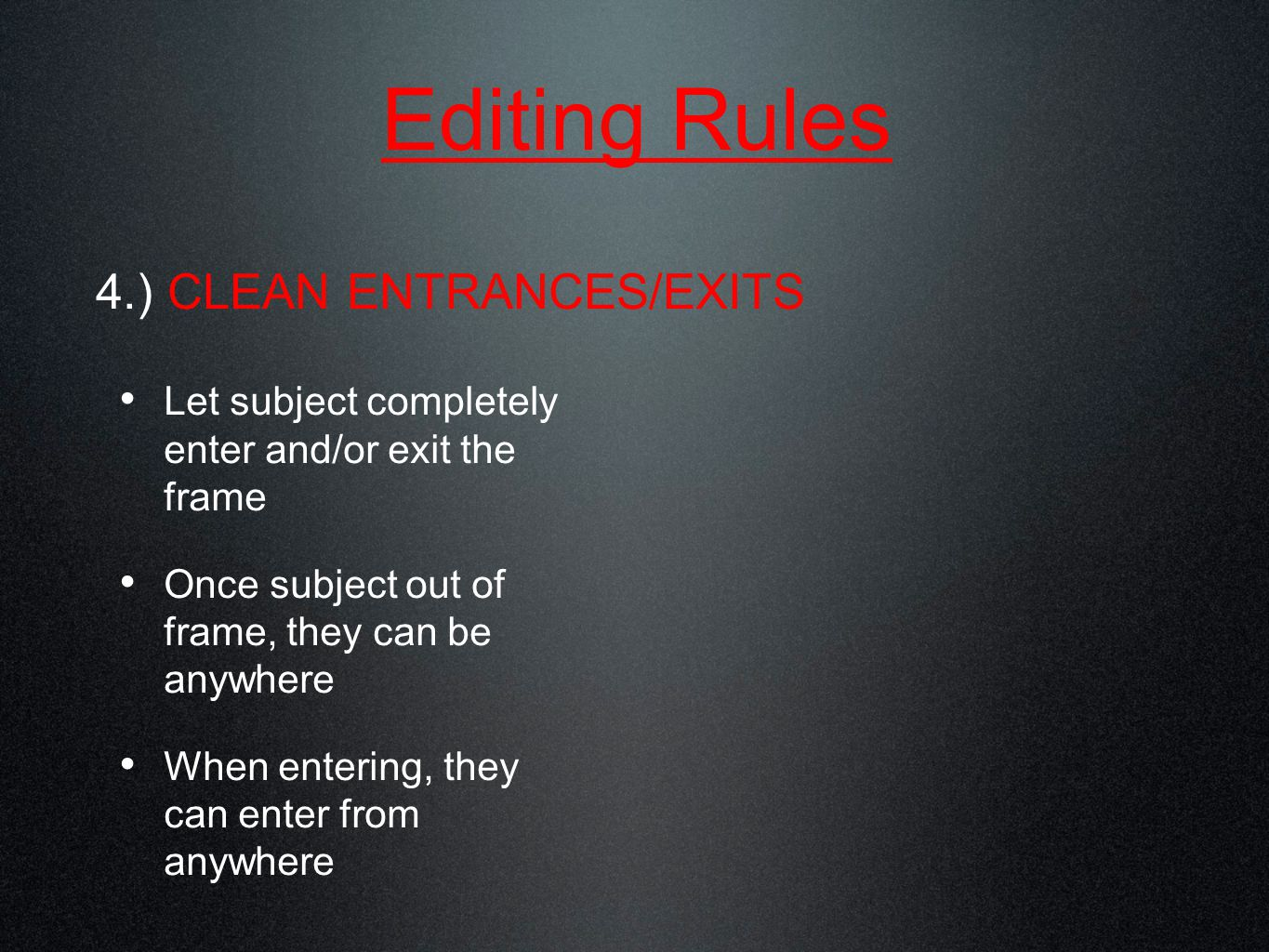 Editing Rules 4.) CLEAN ENTRANCES/EXITS Let subject completely enter and/or exit the frame Once subject out of frame, they can be anywhere When entering, they can enter from anywhere