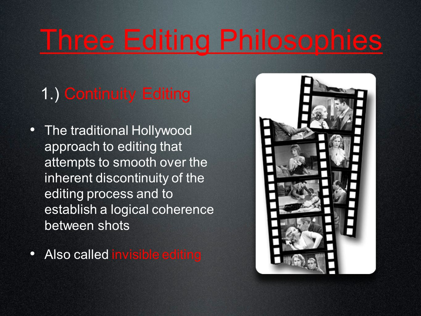 Three Editing Philosophies The traditional Hollywood approach to editing that attempts to smooth over the inherent discontinuity of the editing process and to establish a logical coherence between shots Also called invisible editing 1.) Continuity Editing