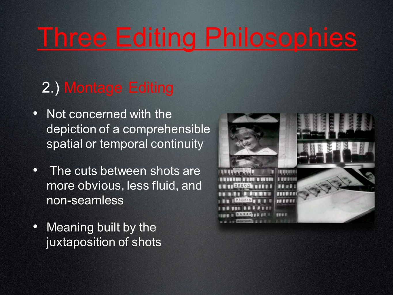 Three Editing Philosophies 3.) Realism or Mise-en- Scene Few edits (long takes) with emphasis on composition and camera movement Is it really realistic.