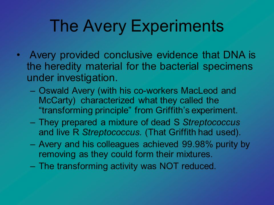 The Avery Experiments Avery provided conclusive evidence that DNA is the heredity material for the bacterial specimens under investigation.