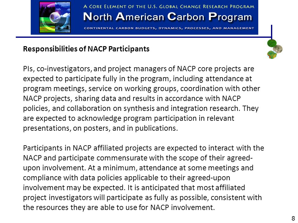 Responsibilities of NACP Participants PIs, co-investigators, and project managers of NACP core projects are expected to participate fully in the program, including attendance at program meetings, service on working groups, coordination with other NACP projects, sharing data and results in accordance with NACP policies, and collaboration on synthesis and integration research.