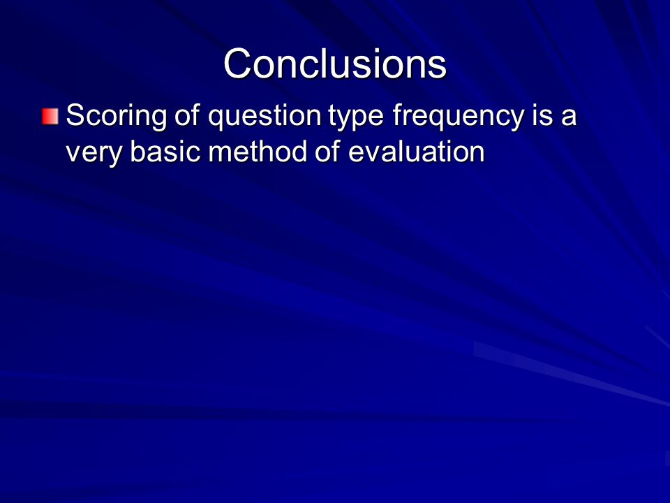 Conclusions Scoring of question type frequency is a very basic method of evaluation