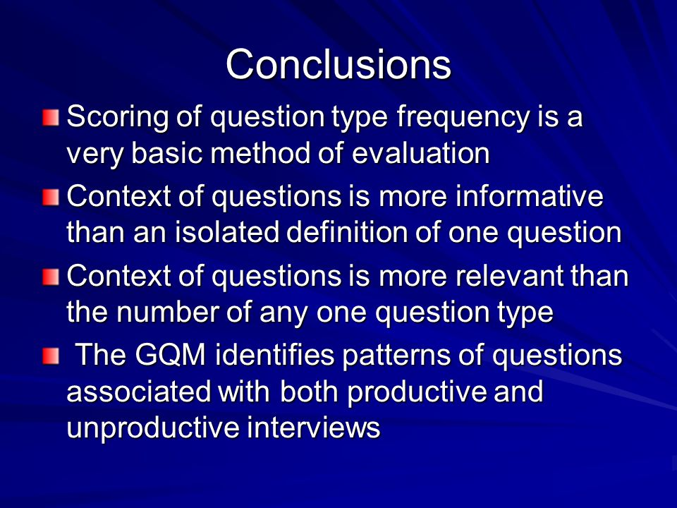 Conclusions Scoring of question type frequency is a very basic method of evaluation Context of questions is more informative than an isolated definition of one question Context of questions is more relevant than the number of any one question type The GQM identifies patterns of questions associated with both productive and unproductive interviews The GQM identifies patterns of questions associated with both productive and unproductive interviews