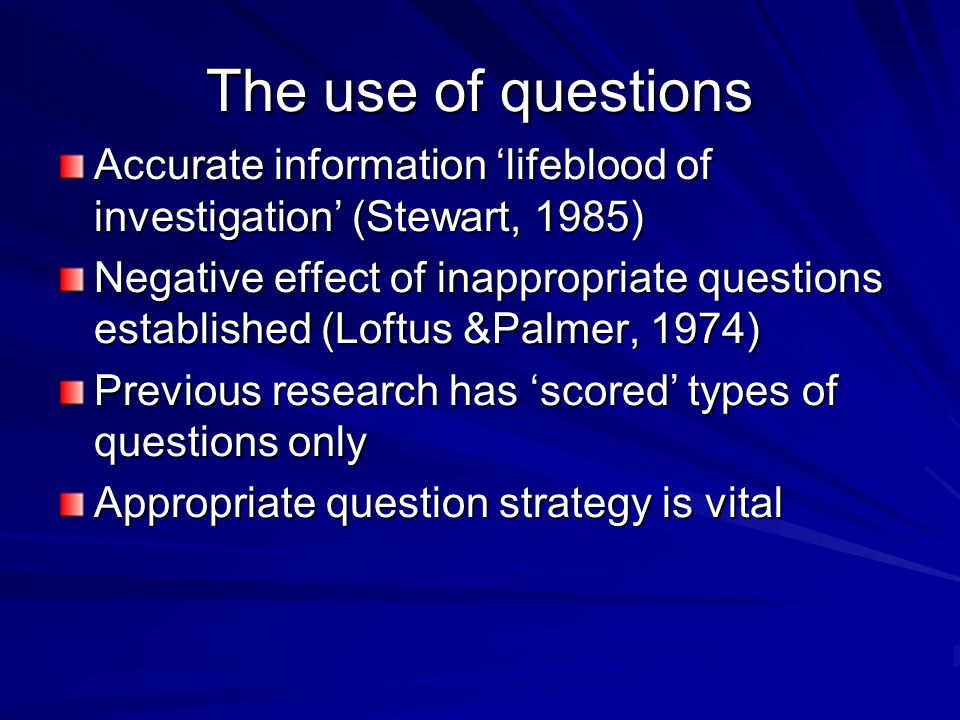 The use of questions Accurate information 'lifeblood of investigation' (Stewart, 1985) Negative effect of inappropriate questions established (Loftus &Palmer, 1974) Previous research has 'scored' types of questions only Appropriate question strategy is vital
