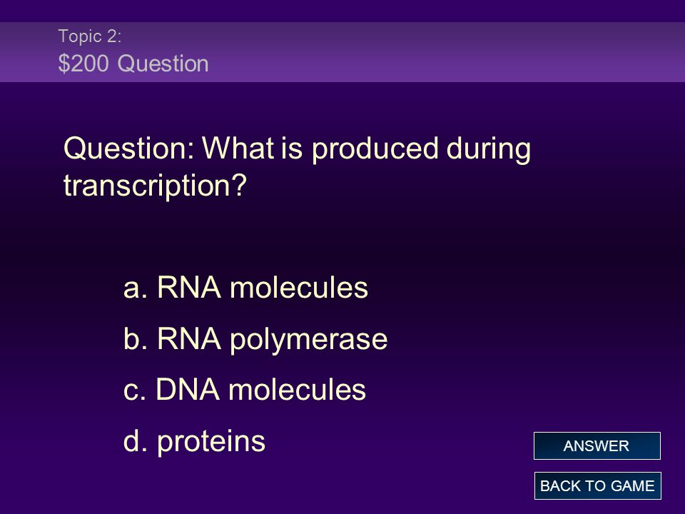 Topic 2: $200 Question Question: What is produced during transcription.