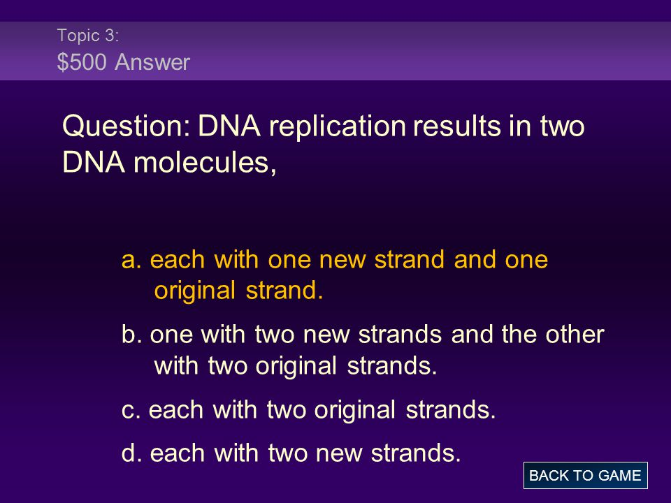 Topic 3: $500 Answer Question: DNA replication results in two DNA molecules, a.