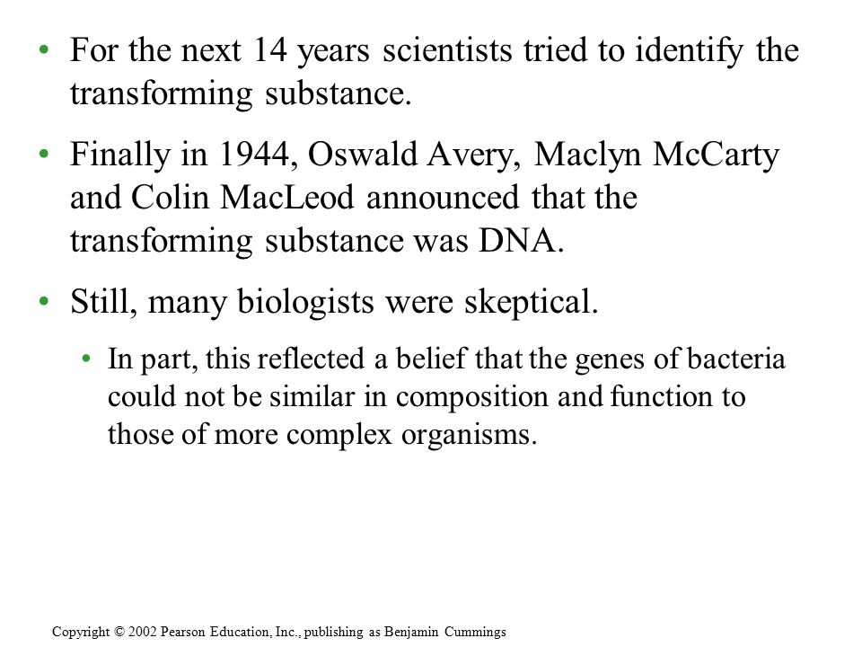 For the next 14 years scientists tried to identify the transforming substance. Finally in 1944, Oswald Avery, Maclyn McCarty and Colin MacLeod announc