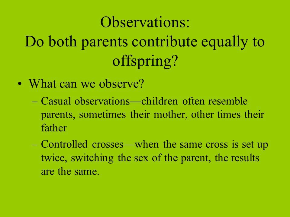 Observations: Do both parents contribute equally to offspring? What can we observe? –Casual observations—children often resemble parents, sometimes th