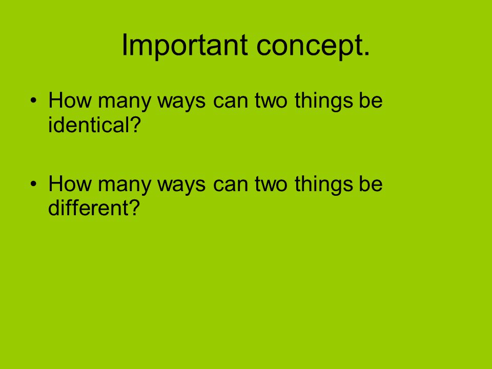Important concept. How many ways can two things be identical? How many ways can two things be different?
