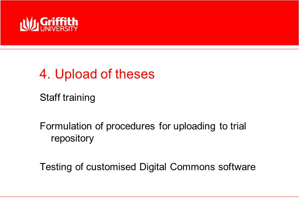 4. Upload of theses Staff training Formulation of procedures for uploading to trial repository Testing of customised Digital Commons software