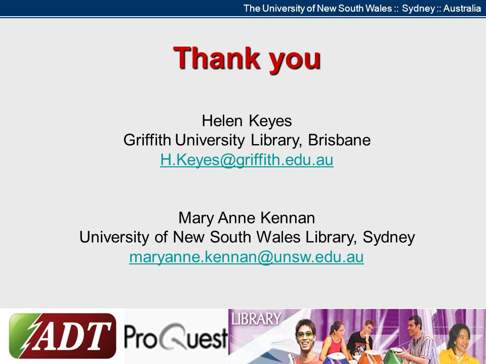 The University of New South Wales :: Sydney :: Australia Thank you Helen Keyes Griffith University Library, Brisbane H.Keyes@griffith.edu.au Mary Anne Kennan University of New South Wales Library, Sydney maryanne.kennan@unsw.edu.au
