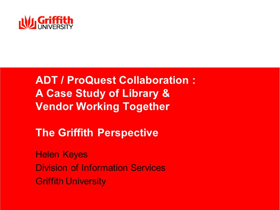 ADT / ProQuest Collaboration : A Case Study of Library & Vendor Working Together The Griffith Perspective Helen Keyes Division of Information Services Griffith University