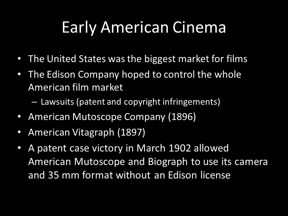 Early American Cinema The United States was the biggest market for films The Edison Company hoped to control the whole American film market – Lawsuits (patent and copyright infringements) American Mutoscope Company (1896) American Vitagraph (1897) A patent case victory in March 1902 allowed American Mutoscope and Biograph to use its camera and 35 mm format without an Edison license