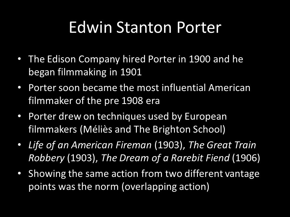 Edwin Stanton Porter The Edison Company hired Porter in 1900 and he began filmmaking in 1901 Porter soon became the most influential American filmmaker of the pre 1908 era Porter drew on techniques used by European filmmakers (Méliès and The Brighton School) Life of an American Fireman (1903), The Great Train Robbery (1903), The Dream of a Rarebit Fiend (1906) Showing the same action from two different vantage points was the norm (overlapping action)