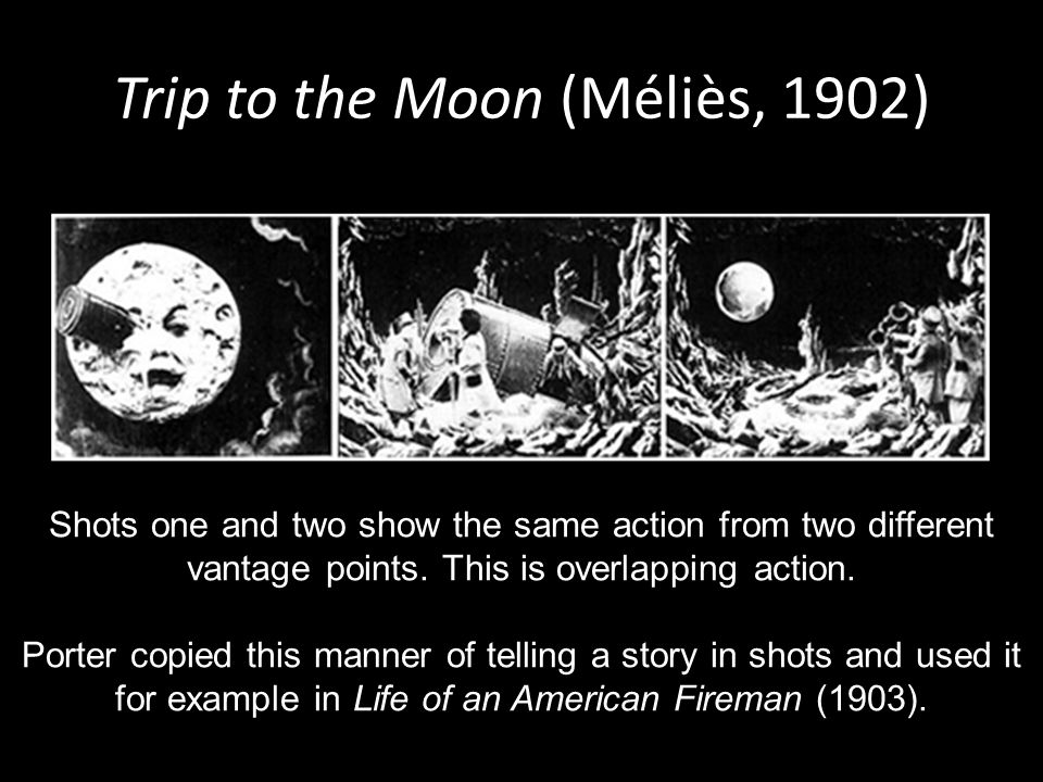 Trip to the Moon (Méliès, 1902) Shots one and two show the same action from two different vantage points.