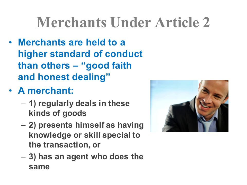 Merchants Under Article 2 Merchants are held to a higher standard of conduct than others – good faith and honest dealing A merchant: –1) regularly deals in these kinds of goods –2) presents himself as having knowledge or skill special to the transaction, or –3) has an agent who does the same